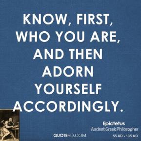Epictetus - Know, first, who you are, and then adorn yourself accordingly.