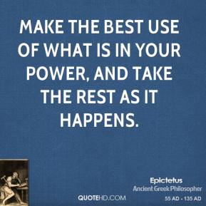 Make the best use of what is in your power, and take the rest as it happens.