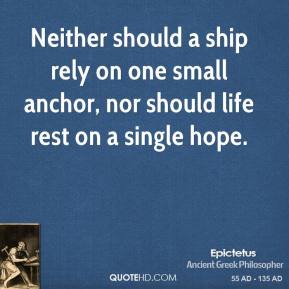 Epictetus - Neither should a ship rely on one small anchor, nor should life rest on a single hope.