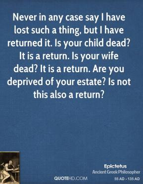 Epictetus - Never in any case say I have lost such a thing, but I have returned it. Is your child dead? It is a return. Is your wife dead? It is a return. Are you deprived of your estate? Is not this also a return?