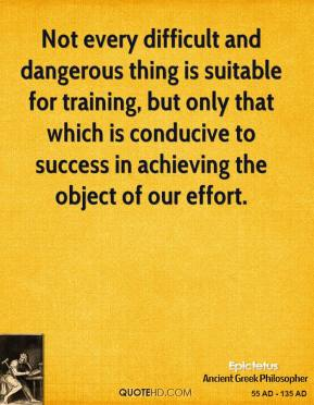 Epictetus - Not every difficult and dangerous thing is suitable for training, but only that which is conducive to success in achieving the object of our effort.