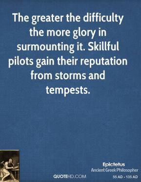 Epictetus - The greater the difficulty the more glory in surmounting it. Skillful pilots gain their reputation from storms and tempests.