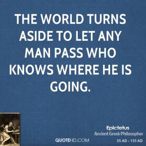 Epictetus - The world turns aside to let any man pass who knows where he is going.