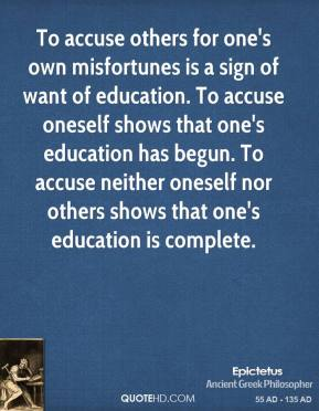 Epictetus - To accuse others for one's own misfortunes is a sign of want of education. To accuse oneself shows that one's education has begun. To accuse neither oneself nor others shows that one's education is complete.