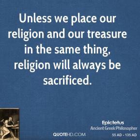 Epictetus - Unless we place our religion and our treasure in the same thing, religion will always be sacrificed.