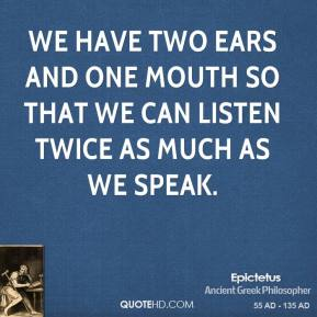 Epictetus - We have two ears and one mouth so that we can listen twice as much as we speak.