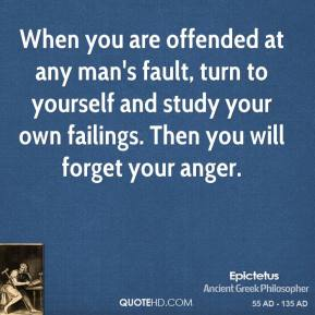 When you are offended at any man's fault, turn to yourself and study your own failings. Then you will forget your anger.