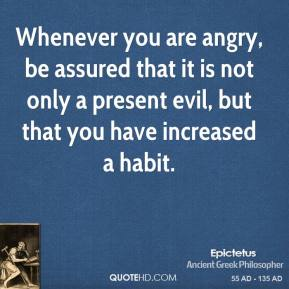 Epictetus - Whenever you are angry, be assured that it is not only a present evil, but that you have increased a habit.