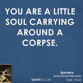 Epictetus - You are a little soul carrying around a corpse.