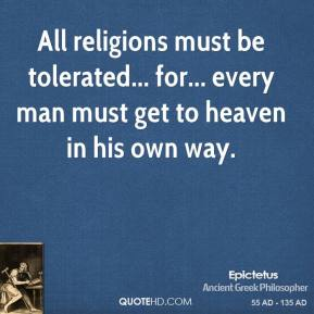 Epictetus - All religions must be tolerated... for... every man must get to heaven in his own way.
