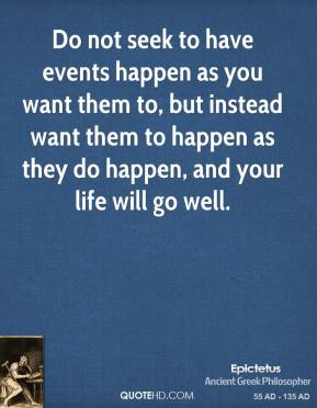 Do not seek to have events happen as you want them to, but instead want them to happen as they do happen, and your life will go well.