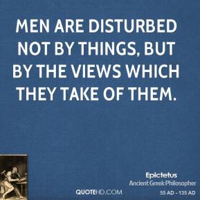 Men are disturbed not by things, but by the views which they take of them.