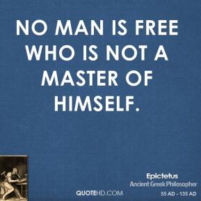 No man is free who is not a master of himself.
