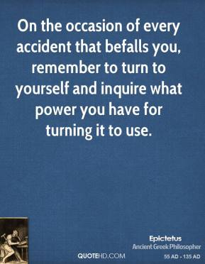 Epictetus - On the occasion of every accident that befalls you, remember to turn to yourself and inquire what power you have for turning it to use.