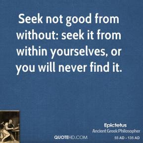 Seek not good from without: seek it from within yourselves, or you will never find it.