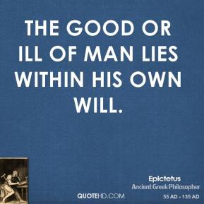 The good or ill of man lies within his own will.