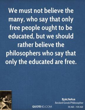 We must not believe the many, who say that only free people ought to be educated, but we should rather believe the philosophers who say that only the educated are free.