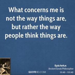 What concerns me is not the way things are, but rather the way people think things are.