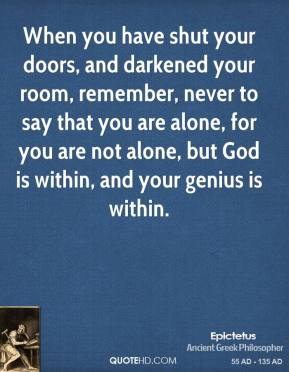 Epictetus - When you have shut your doors, and darkened your room, remember, never to say that you are alone, for you are not alone, but God is within, and your genius is within.