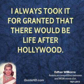 Esther Williams - I always took it for granted that there would be life after Hollywood.