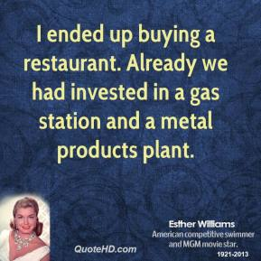 I ended up buying a restaurant. Already we had invested in a gas station and a metal products plant.