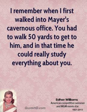 Esther Williams - I remember when I first walked into Mayer's cavernous office. You had to walk 50 yards to get to him, and in that time he could really study everything about you.