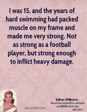 Esther Williams - I was 15, and the years of hard swimming had packed muscle on my frame and made me very strong. Not as strong as a football player, but strong enough to inflict heavy damage.