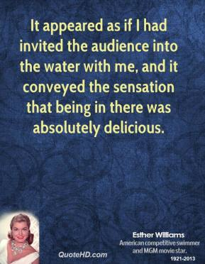 Esther Williams - It appeared as if I had invited the audience into the water with me, and it conveyed the sensation that being in there was absolutely delicious.