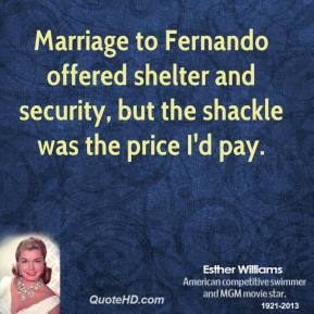 Esther Williams - Marriage to Fernando offered shelter and security, but the shackle was the price I'd pay.
