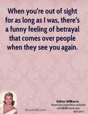 Esther Williams - When you're out of sight for as long as I was, there's a funny feeling of betrayal that comes over people when they see you again.