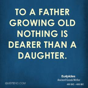Euripides - To a father growing old nothing is dearer than a daughter.