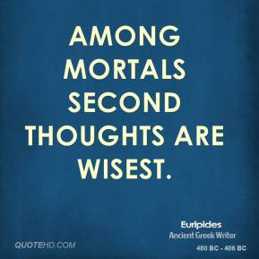 Among mortals second thoughts are wisest.
