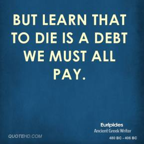 But learn that to die is a debt we must all pay.