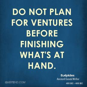 Euripides - Do not plan for ventures before finishing what's at hand.