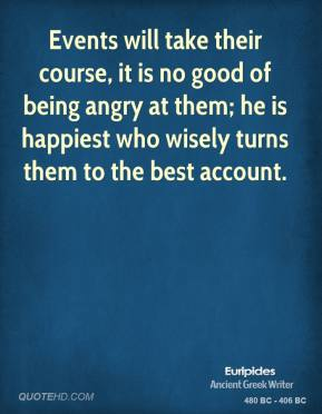 Events will take their course, it is no good of being angry at them; he is happiest who wisely turns them to the best account.