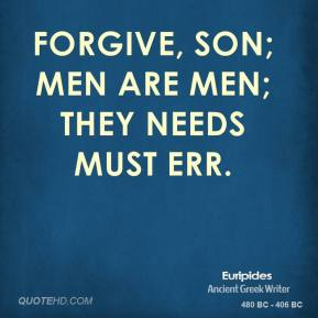 Forgive, son; men are men; they needs must err.