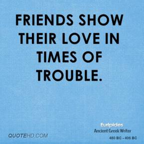 Euripides - Friends show their love in times of trouble.