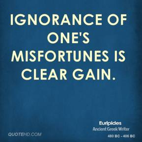 Euripides - Ignorance of one's misfortunes is clear gain.