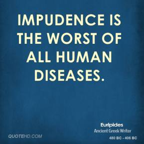Impudence is the worst of all human diseases.