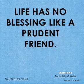 Euripides - Life has no blessing like a prudent friend.