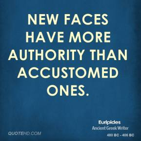 Euripides - New faces have more authority than accustomed ones.