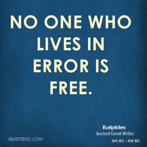 Euripides - No one who lives in error is free.