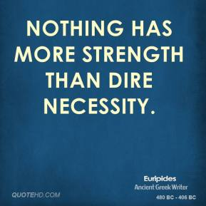 Euripides - Nothing has more strength than dire necessity.
