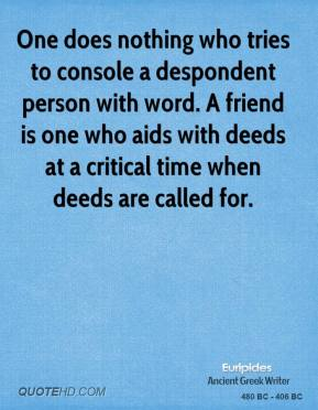 Euripides - One does nothing who tries to console a despondent person with word. A friend is one who aids with deeds at a critical time when deeds are called for.