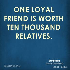 Euripides - One loyal friend is worth ten thousand relatives.