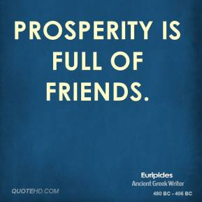 Euripides - Prosperity is full of friends.