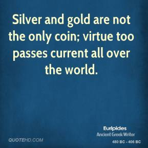 Euripides - Silver and gold are not the only coin; virtue too passes current all over the world.
