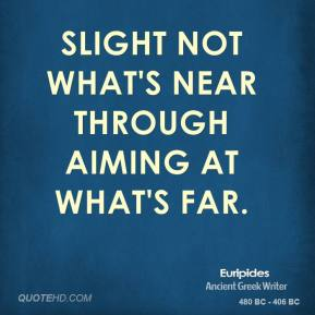 Slight not what's near through aiming at what's far.