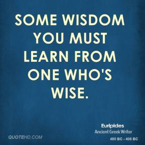 Some wisdom you must learn from one who's wise.
