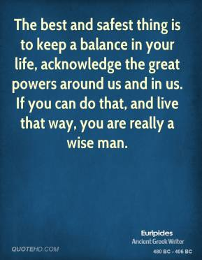 The best and safest thing is to keep a balance in your life, acknowledge the great powers around us and in us. If you can do that, and live that way, you are really a wise man.